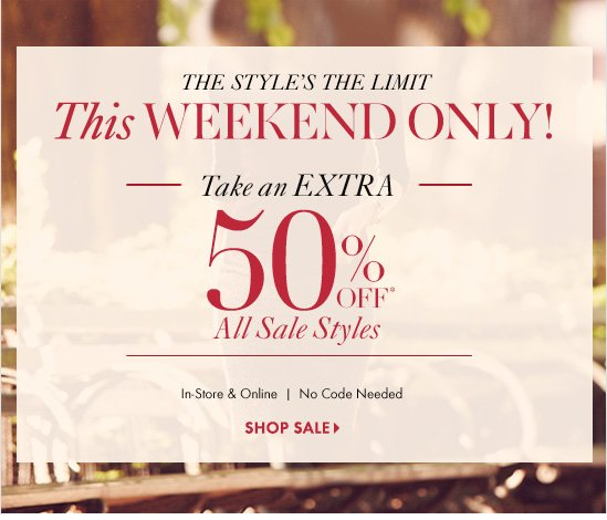 The Style's The Limit THIS WEEKEND ONLY!  Take An EXTRA 50% OFF* All Sale Styles  In–Store & Online No Code Needed  SHOP SALE