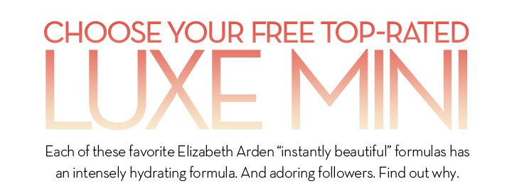 """CHOOSE YOUR FREE TOP RATED LUXE MINI. Each of these favorite Elizabeth Arden """"instantly beautiful"""" formulas has an intensely hydrating formula. And adoring followers. Find out why."""
