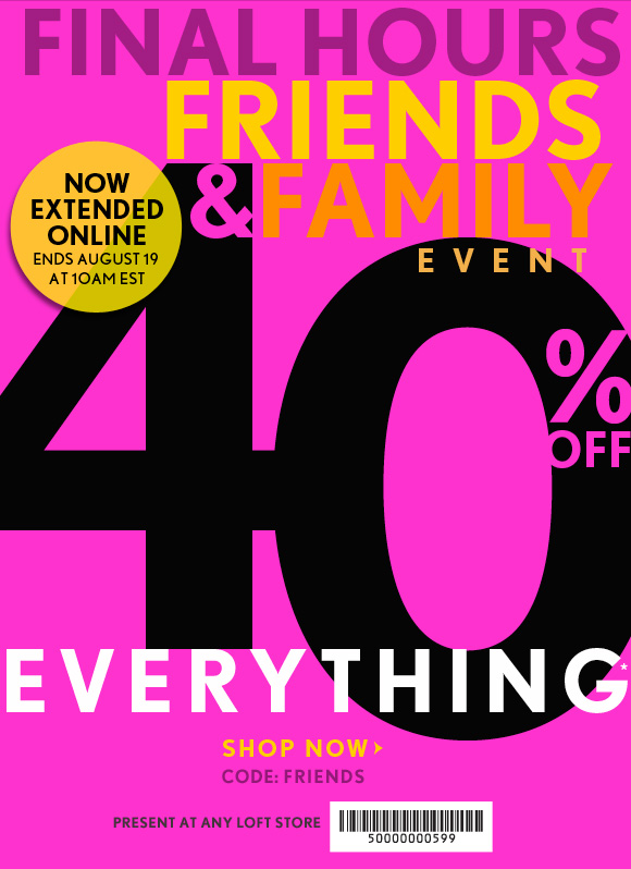 FINAL HOURS FRIENDS & FAMILY EVENT  40% OFF EVERYTHING*  NOW EXTENDED  ONLINE ENDS AUGUST 19  AT 10AM EST  SHOP NOW  CODE: FRIENDS  PRESENT AT ANY LOFT STORE