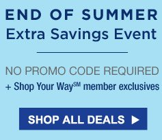 END OF SUMMER BLOWOUT | NO PROMO CODE REQUIRED | + Shop Your Way(SM) member exclusives | SHOP ALL DEALS