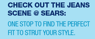 CHECK OUT THE JEANS SCENE @ SEARS: ONE STOP TO FIND THE PERFECT FIT TO STRUT YOUR STYLE.