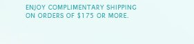 Enjoy complimentary shipping on orders of $175 or more.