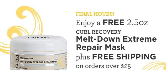 FINAL HOURS! Enjoy a Free 2.5oz CURL RECOVER Melt-Down Extreme Repair Mask plus FREE SHIPPING on orders over $25
