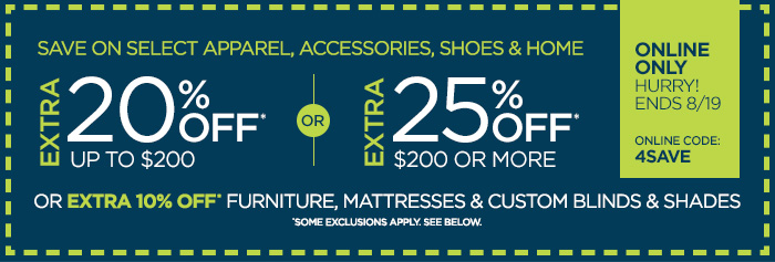SAVE ON SELECT APPAREL, ACCESSORIES, SHOES & HOME | ONLINE ONLY  HURRY! ENDS 8/19 ONLINE CODE: 4SAVE | EXTRA 20% OFF* UP TO $200 OR EXTRA  25% OFF* $200 OR  MORE OR EXTRA 10% OFF* FURNITURE, MATTRESSES & CUSTOM BLINDS & SHADES  *SOME EXCLUSIONS APPLY. SEE BELOW.