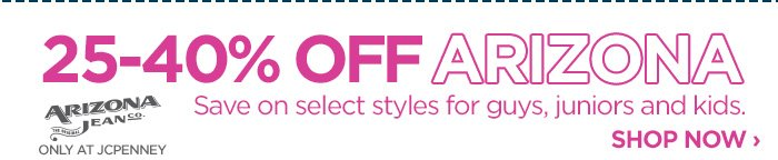 25-40% OFF ARIZONA           Save on select styles for guys, juniors and kids.  SHOP NOW ›