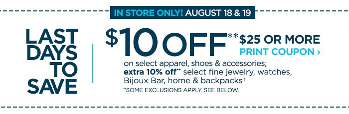 LAST DAYS TO SAVE | IN STORE ONLY! AUGUST 18 & 19 | $10 OFF** $25 OR  MORE. PRINT COUPON › on select apparel,  shoes & accessories; extra 10% off** select fine jewelry, watches, Bijoux  Bar, home and backpacks† | *SOME EXCLUSIONS APPLY.  SEE DETAILS BELOW.