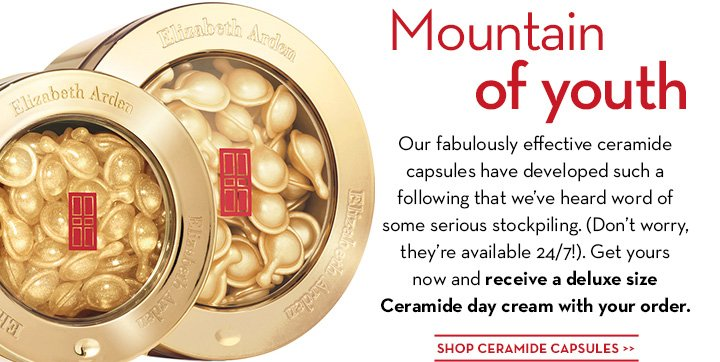 Mountain of youth. Our fabulously effective ceramide capsules have developed such a following that we've heard word of some serious stockpiling. (Don't worry, they're available 24/7!). Get yours now and receive a deluxe size Ceramide day cream with your order. SHOP CERAMIDE CAPSULES.