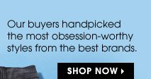Our buyers handpicked the most obsession–worthy styles from the best brands. SHOP NOW