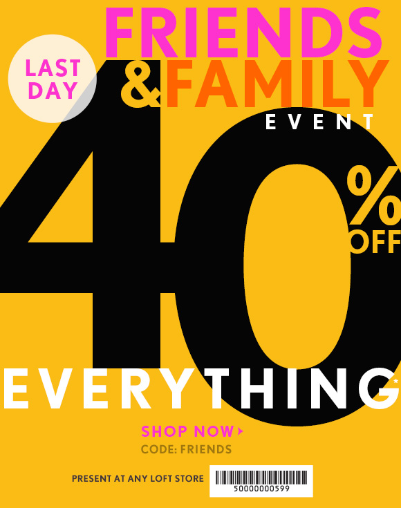 FRIENDS & FAMILY EVENT LAST DAY  40% OFF EVERYTHING*  SHOP NOW CODE: FRIENDS  PRESENT AT ANY LOFT STORE