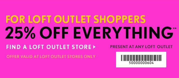 FOR LOFT OUTLET SHOPPERS 25% OFF EVERYTHING**    PRESENT AT ANY LOFT OUTLET STORE  FIND A LOFT OUTLET STORE    OFFER VALID AT LOFT OUTLET STORES ONLY