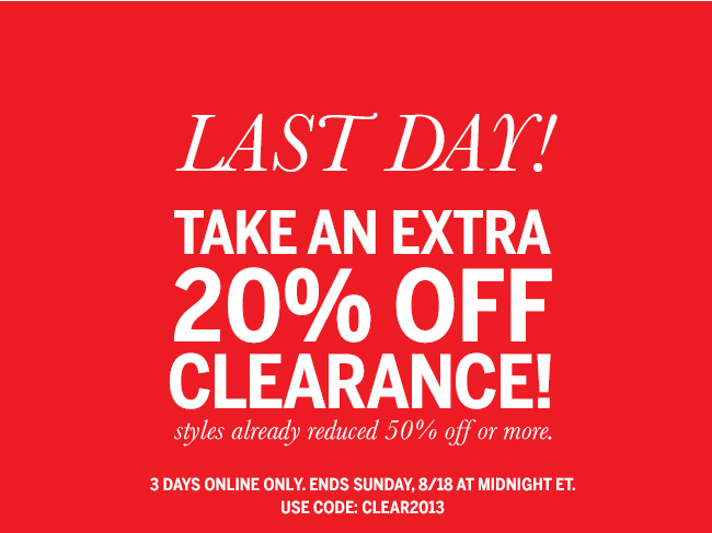 Last Day! Take an extra 20% off clearance! Styles already reduced 50% off or more. 3 days online only. Ends Sunday, 8/18 at midnight ET. Use code: CLEAR2013