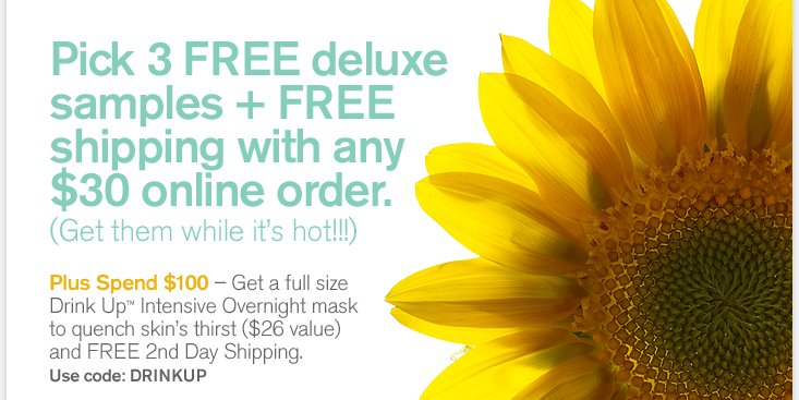Pick 3 FREE deluxe samples plus FREE shipping with any 30 dollars online order Get them while it is hot Plus Spend 100 dollars Get a full size Drink Up Intensive Overnight mask to quench skin s thirst 26 dollars value and FREE 2nd Day Shipping Use code DRINKUP