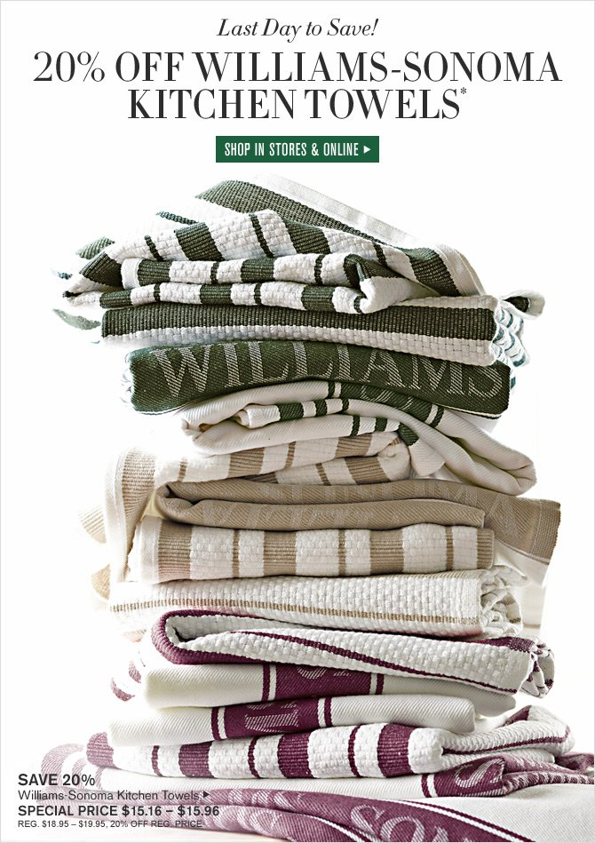 Last Day to Save! 20% OFF WILLIAMS-SONOMA KITCHEN TOWELS* -- SHOP IN STORES & ONLINE