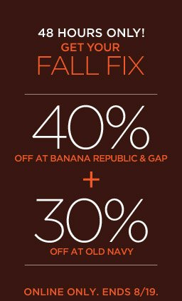 48 HOURS ONLY! GET YOUR FALL FIX | 40% OFF AT BANANA REPUBLIC & GAP + 30% OFF AT OLD NAVY | ONLINE ONLY. ENDS 8/19.