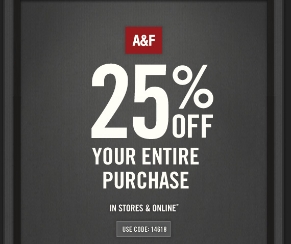 A&F 25% OFF YOUR ENTIRE PURCHASE IN STORES & ONLINE* USE CODE: 14618