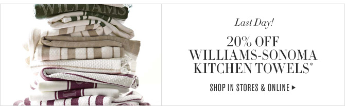 Last Days! - 20% OFF WILLIAMS-SONOMA KITCHEN TOWELS* - SHOP IN STORES & ONLINE