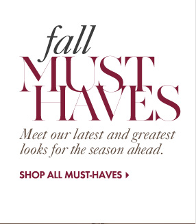 Fall Must Haves Meet our latest and greatest  looks for the season ahead.  SHOP ALL MUST–HAVE LOOKS