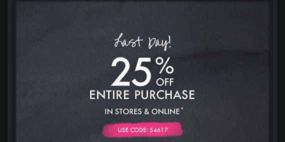Last Day! 25% OFF ENTIRE PURCHASE IN STORES & ONLINE* USE CODE:  54617
