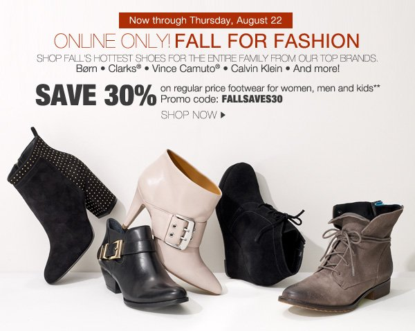 Now through Thursday, August 22. ONLINE ONLY! FALL FOR FASHION. SHOP FALL'S HOTTEST SHOES FOR THE ENTIRE FAMILY FROM OUR TOP BRANDS. BORN *    Clarks * Vince Camuto® * Calvin Klein * And more! SAVE 30% on regular price footwear for women, men and kids** Promo code: FALLSAVES30. SHOP NOW.