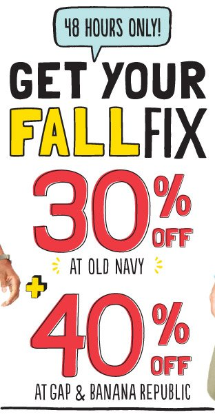 48 HOURS ONLY! GET YOUR FALL FIX | 30% OFF AT OLD NAVY | 40% OFF AT GAP AND BANANA REPUBLIC