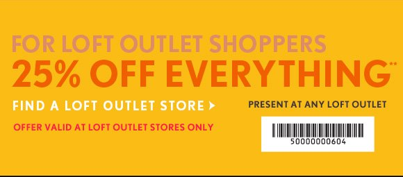 FOR LOFT OUTLET SHOPPERS 25% OFF EVERYTHING**  FIND A LOFT OUTLET STORE  PRESENT AT ANY LOFT OUTLET   OFFER VALID AT LOFT OUTLET STORES ONLY