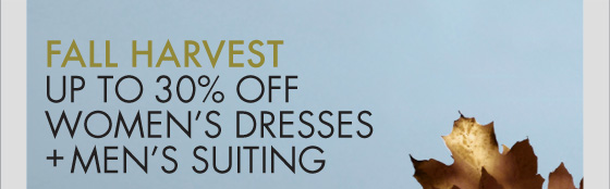 FALL HARVEST UP TO 30% OFF WOMEN'S DRESSES + MEN'S SUITING