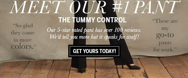 'So glad they come in more colors.' 'These are my go-to pants for work.' Meet Our #1 Pant The Tummy Control. Our 5-star rated pant has over 100 reviews. We'd tell you more but it speaks for itself! Get yours today!