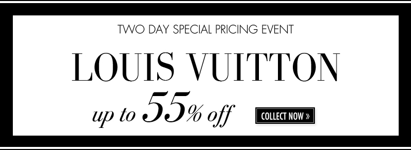 TWO DAY SPECIAL PRICING EVENT LOUIS VUITTON up to 55% off. COLLECT NOW.