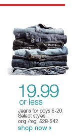 $19.99 or less Jeans for boys 8-20. Select styles. orig./reg. $28-$42. Shop now