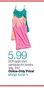 $5.99 SO satin-trim camisole for juniors orig. $12. Online-Only Price! Shop now