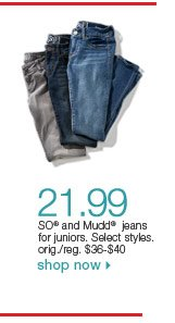 $21.99 SO and Mudd jeans for juniors. Select styles. orig./reg. $36-$40. Shop now