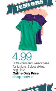 $4.99 SO crew and v-neck tees for juniors. Select styles. orig. $12. Online-Only Price! Shop now