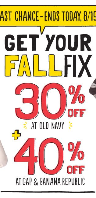 LAST CHANCE-ENDS TODAY, 8/19! GET YOUR FALL FIX | 30% OFF AT OLD NAVY + 40% OFF AT GAP AND BANANA REPUBLIC