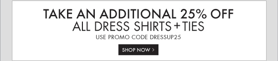 TAKE AN ADDITIONAL 25% OFF ALL DRESS SHIRTS + TIES