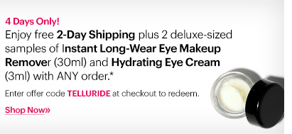 4 Days Only! Enjoy free 2-Day Shipping plus 2 deluxe-sized samples of Instant Long-Wear Eye Makeup Remover (30ml) and Hyrdating Eye Cream (3ml) with ANY order.*   Enter code TELLURIDE at checkout to redeem.   Shop now »