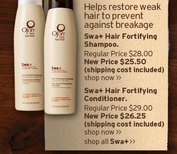 Helps  restore weak hair to prevent against breakage Swa plus Hair Fortifying  Shampoo Regular Price 21 dollars New Price 19 dollars and 50 cents  shipping cost included SHOP NOW Swa plus Hair Fortifying Conditioner  Regular price 21 dollars New Price 19 dollars and 50 cents shipping cost  included SHOP NOW shop all Swa plus
