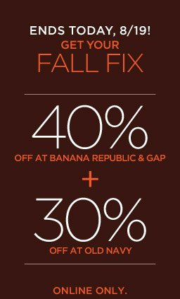 ENDS TODAY, 8/19! GET YOUR FALL FIX | 40% OFF AT BANANA REPUBLIC & GAP + 30% OFF AT OLD NAVY | ONLINE ONLY.