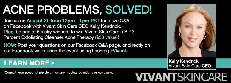 Acne Problems, Solved! Join us on August 21 from 12pm - 1pm PST for a live Q&A on Facebook with Vivant Skin Care CEO Kelly Kendrick. Plus, be one of 5 lucky winners to win Vivant Skin Care's BP 3 Percent Exfoliating Cleanser Acne Therapy ($33 value)! HOW: Post your questions on our Facebook Q&A page, or directly on our Facebook wall during the event using hashtag #Vivant. *Consult your personal physician for any medical questions or concerns. LEARN MORE>>