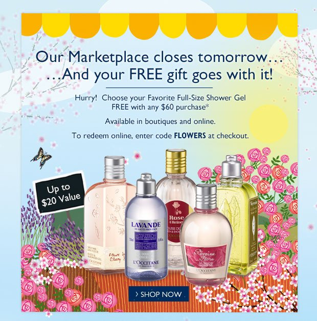 Our Marketplace closes tomorrow… …And your FREE gift goes with it!    Hurry!  Choose your Favorite Full-Size Shower Gel FREE with any $60 purchase*  Up to a $20 Value  Available in boutiques and online.  To redeem online, enter code FLOWERS at checkout.
