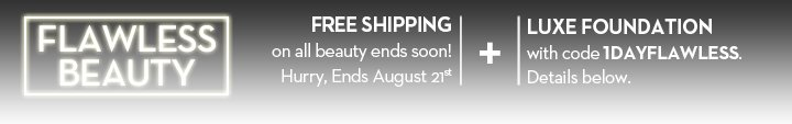 FLAWLESS BEAUTY. FREE SHIPPING on all beauty ends soon! Hurry, Ends August 21st. + LUXE FOUNDATION with code 1DAYFLAWLESS. Details below.