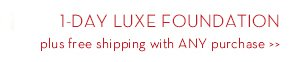 1-DAY LUXE FOUNDATION plus free shipping with ANY purchase.