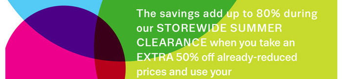 The savings add up to 80% during our Storewide Summer Clearance