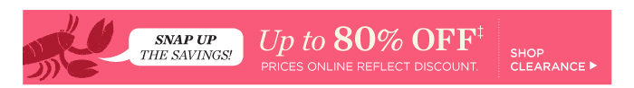 Snap up the savings! Up to 80% off clearance. Prices online reflect discount. Shop Clearance.