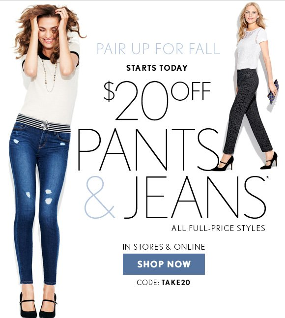 PAIR UP FOR FALL  STARTS TODAY $20 OFF PANTS & JEANS* ALL FULL–PRICE STYLES  IN STORES & ONLINE  SHOP NOW