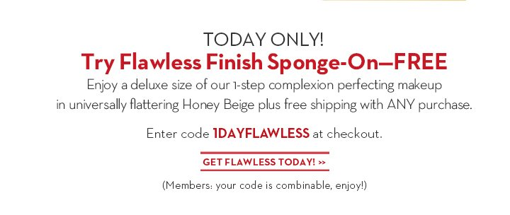 TODAY ONLY! Try Flawless Finish Sponge-On—FREE. Enjoy a deluxe size of our 1-step complexion perfecting makeup  in universally flattering Honey Beige plus free shipping with ANY purchase. Enter code 1DAYFLAWLESS at checkout. GET FLAWLESS TODAY! (Members: your code is combinable, enjoy!)