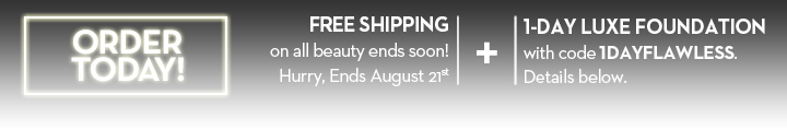 ORDER TODAY! FREE SHIPPING on all beauty ends soon! Hurry, Ends August 21st. + 1-DAY LUXE FOUNDATION with code 1DAYFLAWLESS. Details below.