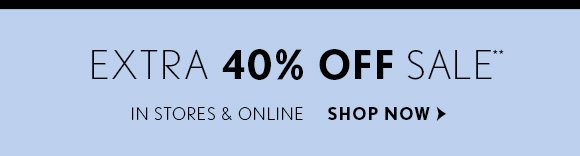 EXTRA 40% OFF SALE**  IN STORES & ONLINE  SHOP NOW