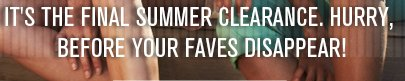 IT'S THE FINAL SUMMER CLEARANCE. HURRY, BEFORE YOUR FAVES DISAPPEAR!