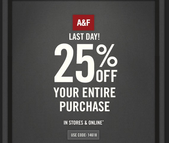 A&F LAST DAY! 25% OFF YOUR ENTIRE PURCHASE IN STORES & ONLINE* USE CODE: 14618