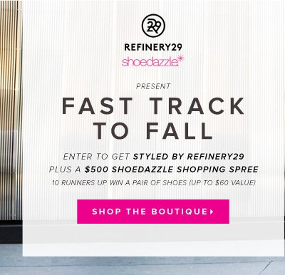 ShoeDazzle & Refinery29 Present Fast Track to Fall Enter to Get Styled by Refinery29 Plus a $500 ShoeDazzle Shopping Spree* - - Shop the Boutique